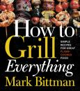 How To Grill Everything; Simple Recipes For Great Flame Cooked Food